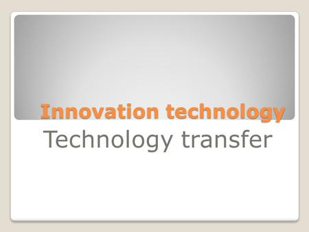 Innovation technology Technology transfer. Type and extent of innovation.