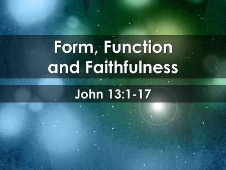 Form, Function and Faithfulness John 13:1-17. Now before the Feast of the Passover, when Jesus knew that his hour had come to depart out of this world.
