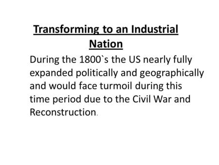 Transforming to an Industrial Nation During the 1800`s the US nearly fully expanded politically and geographically and would face turmoil during this time.
