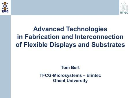 Advanced Technologies in Fabrication and Interconnection of Flexible Displays and Substrates Tom Bert TFCG-Microsystems – Elintec Ghent University.