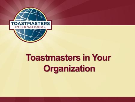 Toastmasters in Your Organization. Facts and Figures  More than 313,000 members in over 14,650 clubs in 126 countries  Over 7,400 corporate clubs worldwide.