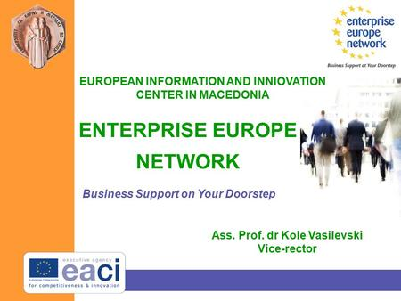 ENTERPRISE EUROPE NETWORK Business Support on Your Doorstep EUROPEAN INFORMATION AND INNIOVATION CENTER IN MACEDONIA Ass. Prof. dr Kole Vasilevski Vice-rector.