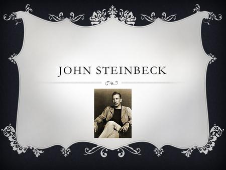 JOHN STEINBECK. EARLY LIFE John Steinbeck was born on February 27, 1902 in Salinas, California with his mother Olive Hamilton Steinbeck, his father John.