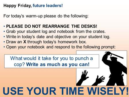 Happy Friday, future leaders! For today's warm-up please do the following: PLEASE DO NOT REARRANGE THE DESKS! Grab your student log and notebook from the.