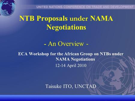 UNCTAD/CD-TFT 1 1 NTB Proposals under NAMA Negotiations - An Overview - ECA Workshop for the African Group on NTBs under NAMA Negotiations 12-14 April.