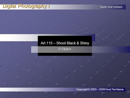 Teacher: Kenji Tachibana Digital Photography I. Art 115 – Shoot Black & Shiny 9 Slides Copyright © 2003 – 2009 Kenji Tachibana.