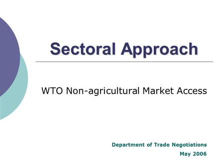 Sectoral Approach WTO Non-agricultural Market Access Department of Trade Negotiations May 2006.