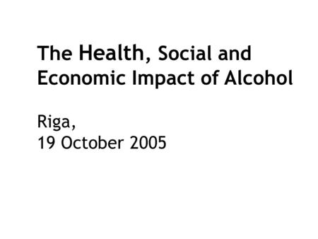 The Health, Social and Economic Impact of Alcohol Riga, 19 October 2005.