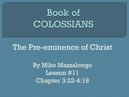 The Pre-eminence of Christ By Mike Mazzalongo Lesson #11 Chapter 3:22-4:18.