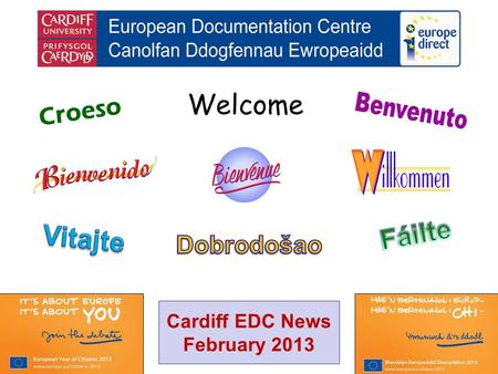 Welcome Croeso Cardiff EDC News February 2013. helping you find out about the European Union and the countries of Europe promoting debate about the EU.