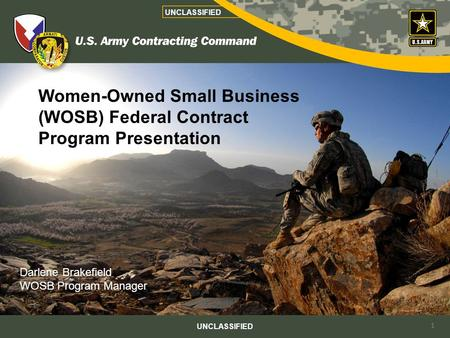 Women-Owned Small Business (WOSB) Federal Contract Program Presentation UNCLASSIFIED Darlene Brakefield WOSB Program Manager 1.
