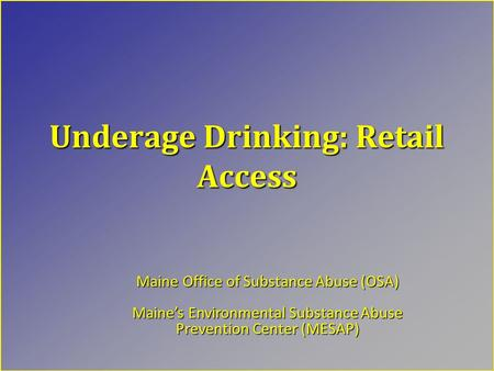 Underage Drinking: Retail Access Maine Office of Substance Abuse (OSA) Maine's Environmental Substance Abuse Prevention Center (MESAP)