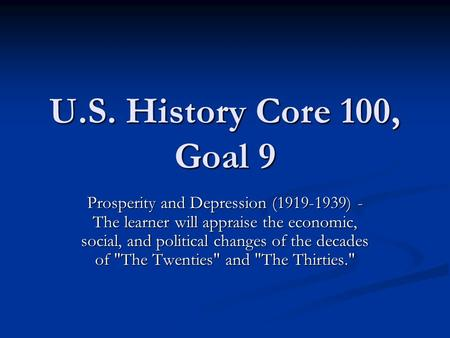 U.S. History Core 100, Goal 9 Prosperity and Depression (1919-1939) - The learner will appraise the economic, social, and political changes of the decades.