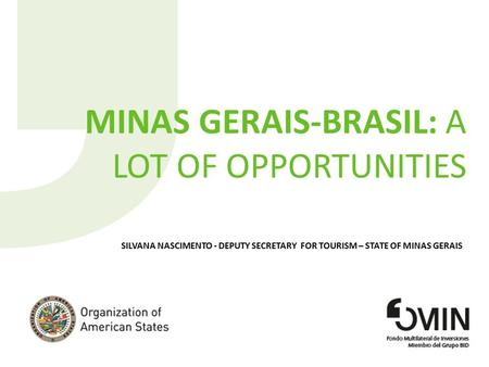 MINAS GERAIS-BRASIL: A LOT OF OPPORTUNITIES SILVANA NASCIMENTO - DEPUTY SECRETARY FOR TOURISM – STATE OF MINAS GERAIS.