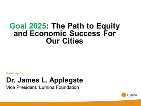 Goal 2025: The Path to Equity and Economic Success For Our Cities Presented by Dr. James L. Applegate Vice President, Lumina Foundation.