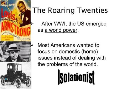 The Roaring Twenties  After WWI, the US emerged as a world power.  Most Americans wanted to focus on domestic (home) issues instead of dealing with the.