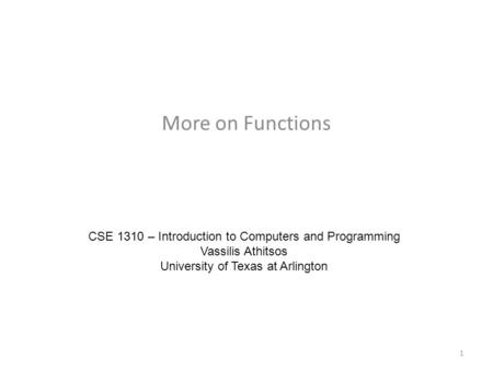 More on Functions CSE 1310 – Introduction to Computers and Programming Vassilis Athitsos University of Texas at Arlington 1.