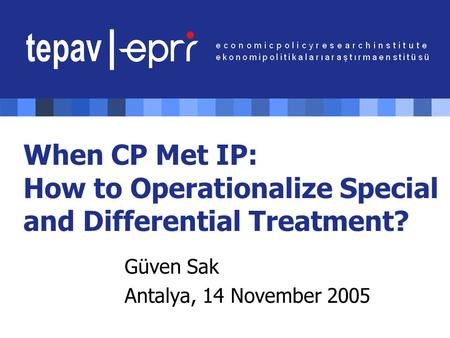 When CP Met IP: How to Operationalize Special and Differential Treatment? Güven Sak Antalya, 14 November 2005.