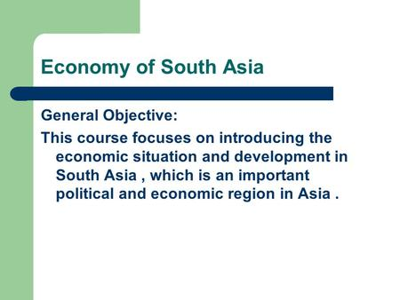 Economy of South Asia General Objective: This course focuses on introducing the economic situation and development <strong>in</strong> South Asia, which is an important.