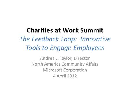 Charities at Work Summit The Feedback Loop: Innovative Tools to Engage Employees Andrea L. Taylor, Director North America Community Affairs Microsoft Corporation.
