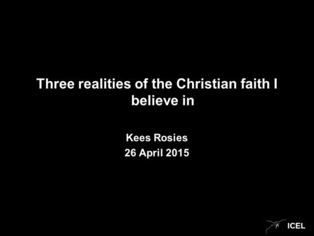 ICEL Three realities of the Christian faith I believe in Kees Rosies 26 April 2015.