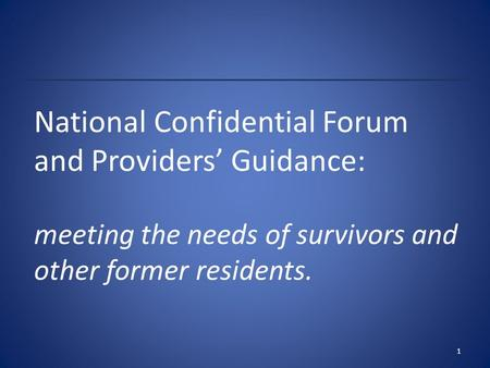 National Confidential Forum and Providers' Guidance: meeting the needs of survivors and other former residents. 1.