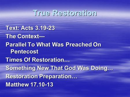 True Restoration Text: Acts 3.19-23 The Context— Parallel To What Was Preached On Pentecost Times Of Restoration… Something New That God Was Doing… Restoration.
