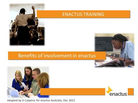 ENACTUS TRAINING Benefits of involvement in enactus Adapted by D Caspersz for enactus Australia, Dec 2012.