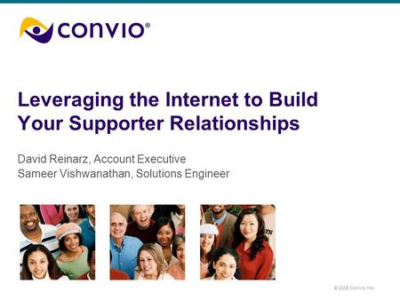 © 2005 Convio, Inc. Leveraging the Internet to Build Your Supporter Relationships David Reinarz, Account Executive Sameer Vishwanathan, Solutions Engineer.