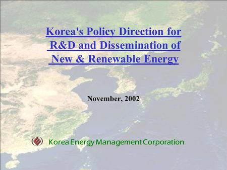 Korea's Policy Direction for R&D and Dissemination of New & Renewable Energy November, 2002 Korea Energy Management Corporation.