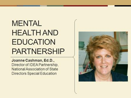 MENTAL HEALTH AND EDUCATION PARTNERSHIP Joanne Cashman, Ed.D., Director of IDEA Partnership, National Association of State Directors Special Education.