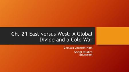 Ch. 21 East versus West: A Global Divide and a Cold War Chelsea Jeanson-Ham Social Studies Education.