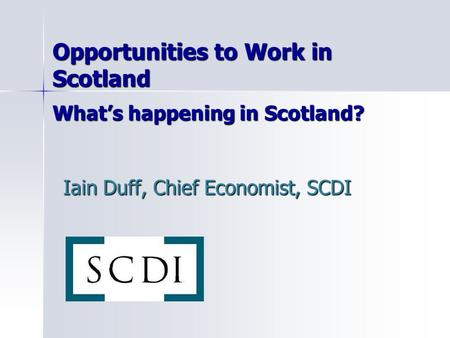 Opportunities to Work in Scotland What's happening in Scotland? Iain Duff, Chief Economist, SCDI.