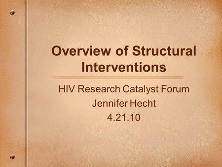 Overview of Structural Interventions HIV Research Catalyst Forum Jennifer Hecht 4.21.10.