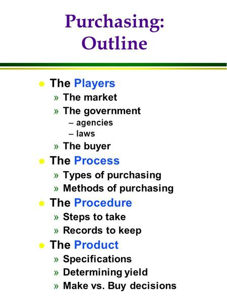 Purchasing: Outline l The Players »The market »The government –agencies –laws »The buyer l The Process »Types of purchasing »Methods of purchasing l The.
