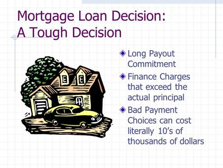 Mortgage Loan Decision: A Tough Decision Long Payout Commitment Finance Charges that exceed the actual principal Bad Payment Choices can cost literally.