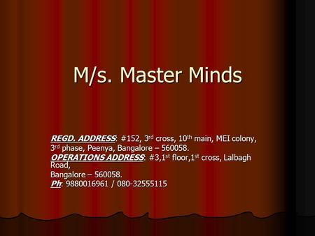 M/s. Master Minds REGD. ADDRESS: #152, 3 rd cross, 10 th main, MEI colony, 3 rd phase, Peenya, Bangalore – 560058. OPERATIONS ADDRESS: #3,1 st floor,1.