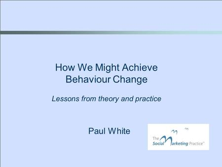 Paul White How We Might Achieve Behaviour Change Lessons from theory and practice.