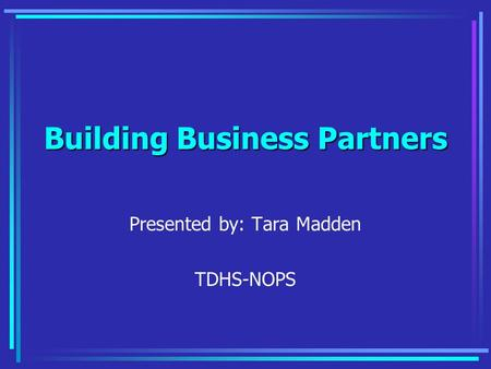Building Business Partners Presented by: Tara Madden TDHS-NOPS.
