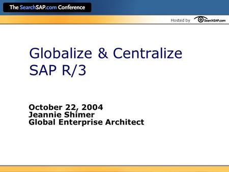 Hosted by Globalize & Centralize SAP R/3 October 22, 2004 Jeannie Shimer Global Enterprise Architect.