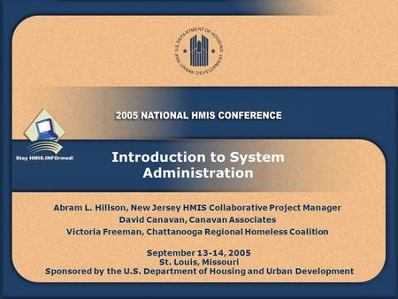 Introduction to System Administration Abram L. Hillson, New Jersey HMIS Collaborative Project Manager David Canavan, Canavan Associates Victoria Freeman,