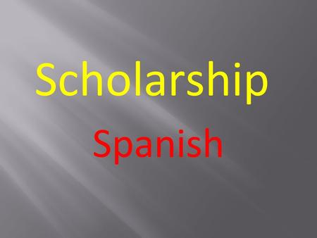 Spanish Scholarship.  What the Scholarship process is  Your subject  How to approach the examination.