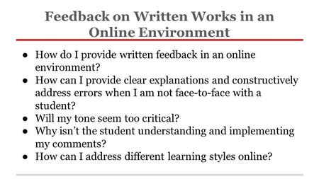● How do I provide written feedback in an online environment? ● How can I provide clear explanations and constructively address errors when I am not face-to-face.