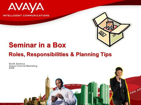 1 © 2007 Avaya Inc. All rights reserved. Avaya – Proprietary & Confidential. Under NDA Seminar in a Box Roles, Responsibilities & Planning Tips North America.