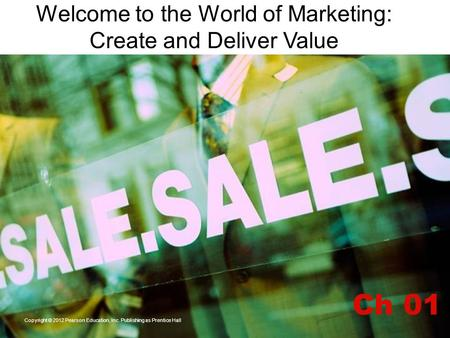 Welcome to the World of Marketing: Create and Deliver Value Ch 01 Copyright © 2012 Pearson Education, Inc. Publishing as Prentice Hall.