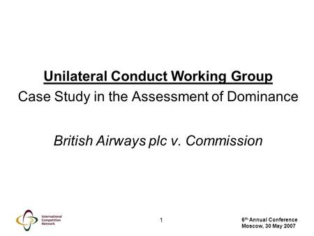 6 th Annual Conference Moscow, 30 May 2007 1 Unilateral Conduct Working Group Case Study in the Assessment of Dominance British Airways plc v. Commission.