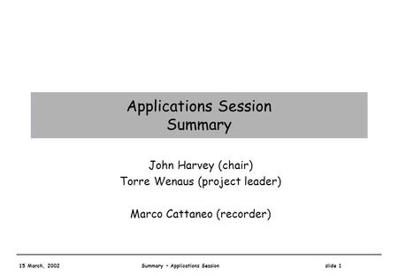 15 March, 2002 Summary – Applications Session slide 1 Applications Session Summary John Harvey (chair) Torre Wenaus (project leader) Marco Cattaneo (recorder)