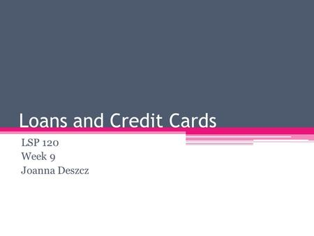 Loans and Credit Cards LSP 120 Week 9 Joanna Deszcz.