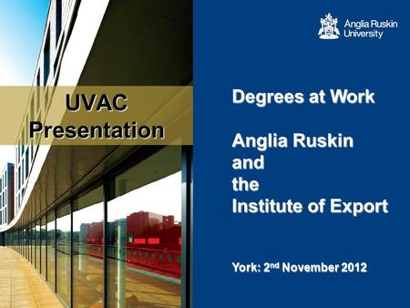 UVAC Presentation Degrees at Work Anglia Ruskin and the Institute of Export Anglia Ruskin and the Institute of Export York: 2 nd November 2012.
