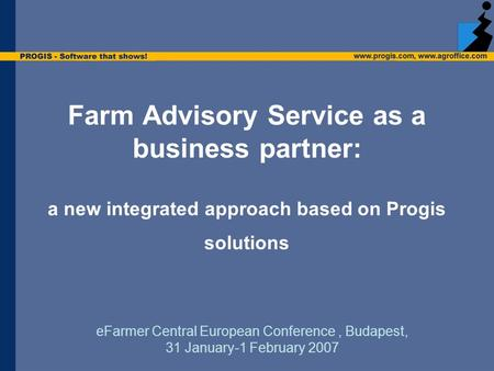 Farm Advisory Service as a business partner: a new integrated approach based on Progis solutions eFarmer Central European Conference, Budapest, 31 January-1.